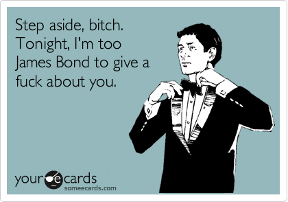 Step aside, bitch. Tonight, I'm too James Bond to give a fuck about you.