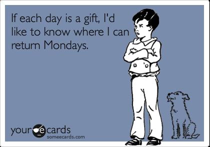 If each day is a gift, I'd like to know where I can return Mondays.