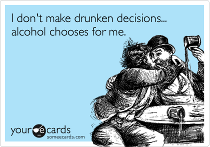 I don't make drunken decisions... alcohol chooses for me.