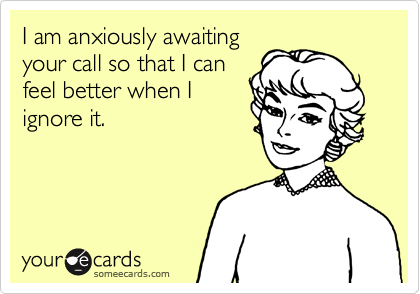I am anxiously awaiting your call so that I can feel better when I ignore it.
