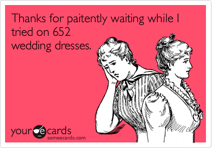 Thanks for paitently waiting while I tried on 652 wedding dresses.