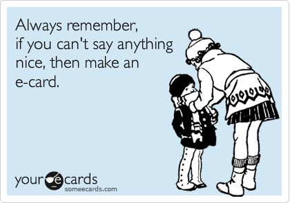 Always remember,  if you can't say anything  nice, then make an e-card.
