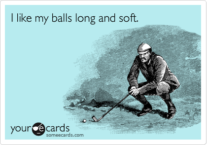 I like my balls long and soft.