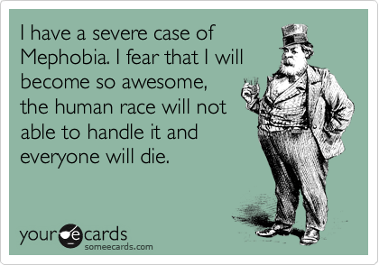 I have a severe case of Mephobia. I fear that I will become so awesome, the human race will not able to handle it and everyone will die.