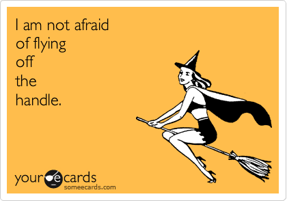 I am not afraid of flying off the  handle.