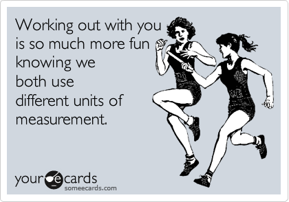 Working out with you is so much more fun knowing we both use different units of measurement.