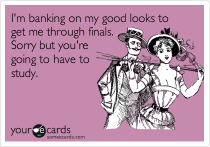 I'm banking on my good looks to get me through finals. Sorry but you're going to have to study.