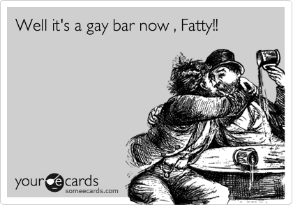 Well it's a gay bar now , Fatty!!