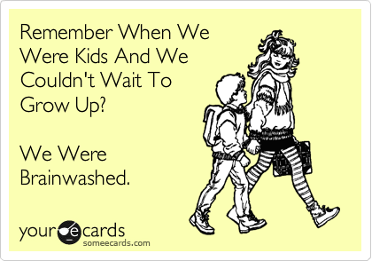 Remember When We Were Kids And We Couldn't Wait To Grow Up?  We Were Brainwashed.