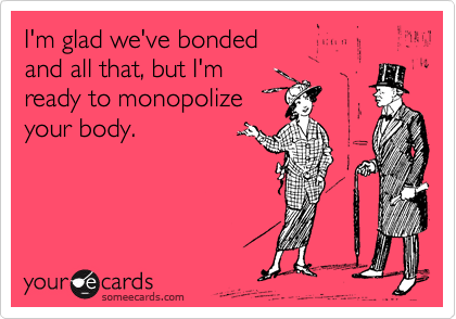I'm glad we've bonded and all that, but I'm ready to monopolize your body.