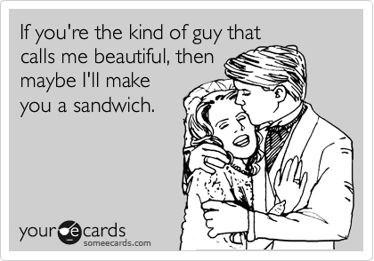 If you're the kind of guy that calls me beautiful, then  maybe I'll make you a sandwich.