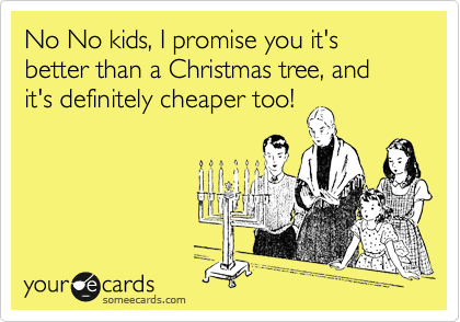 No No kids, I promise you it's better than a Christmas tree, and it's definitely cheaper too!