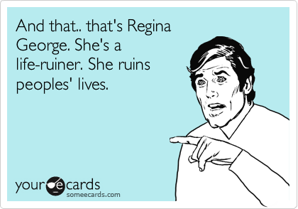 And that.. that's Regina George. She's a life-ruiner. She ruins peoples' lives.