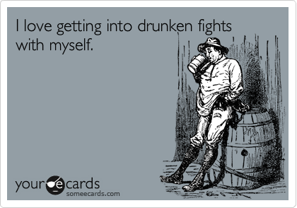 I love getting into drunken fights with myself.