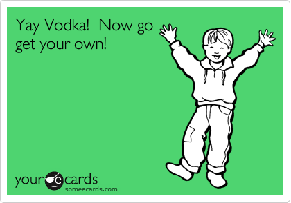 Yay Vodka!  Now go get your own!