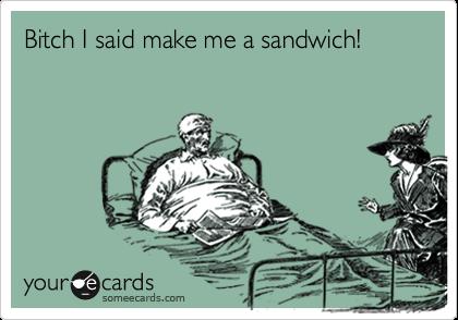 Bitch I said make me a sandwich!