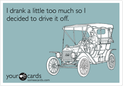 I drank a little too much so I decided to drive it off.