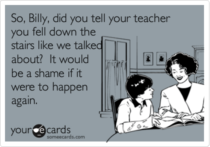 So, Billy, did you tell your teacher you fell down the stairs like we talked about?  It would be a shame if it were to happen again.