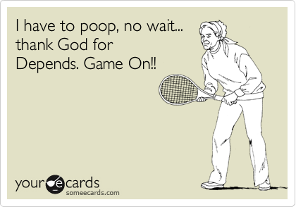 I have to poop, no wait... thank God for Depends. Game On!!