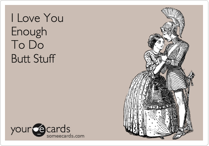I Love You  Enough To Do  Butt Stuff