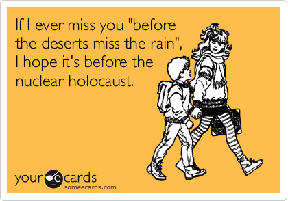 "If I ever miss you ""before the deserts miss the rain"", I hope it's before the nuclear holocaust."