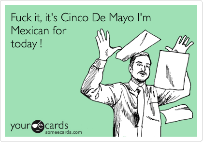 Fuck it, it's Cinco De Mayo I'm Mexican for today !