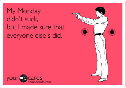 My Monday didn't suck, but I made sure that everyone else's did.