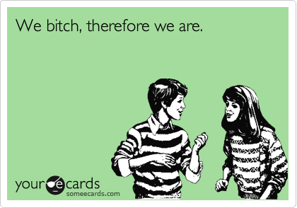 We bitch, therefore we are.