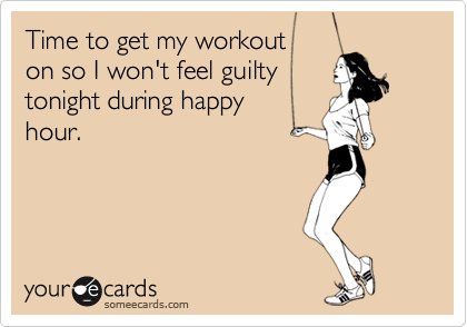 Time to get my workout  on so I won't feel guilty tonight during happy  hour.