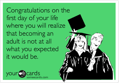 Congratulations on the first day of your life  where you will realize  that becoming an  adult is not at all what you expected it would be.