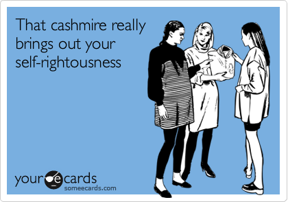 That cashmire really brings out your self-rightousness