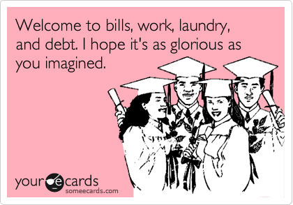 Welcome to bills, work, laundry, and debt. I hope it's as glorious as you imagined.