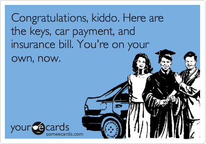 Congratulations, kiddo. Here are the keys, car payment, and insurance bill. You're on your own, now.