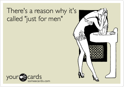 "There's a reason why it's called ""just for men"""