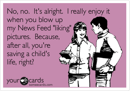 """No, no.  It's alright.  I really enjoy it when you blow up my News Feed """"liking"""" pictures.  Because, after all, you're saving a child's life, right?"""