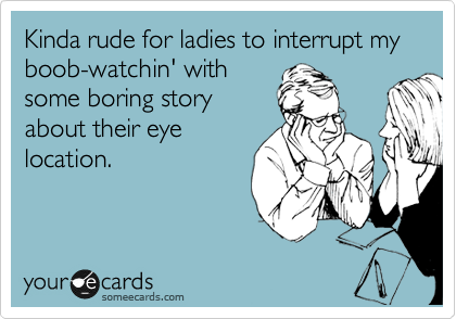 Kinda rude for ladies to interrupt my boob-watchin' with some boring story about their eye location.