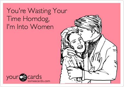 You're Wasting Your  Time Horndog,  I'm Into Women