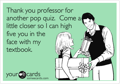 Thank you professor for another pop quiz.  Come a little closer so I can high five you in the face with my textbook.