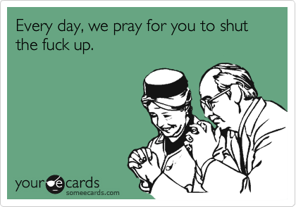 Every day, we pray for you to shut the fuck up.