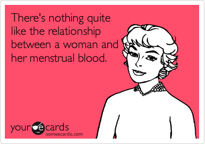 There's nothing quite like the relationship between a woman and her menstrual blood.