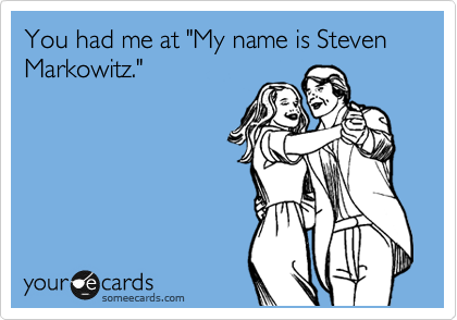 """You had me at """"My name is Steven Markowitz."""""""
