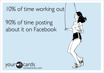 10% of time working out  90% of time posting  about it on Facebook