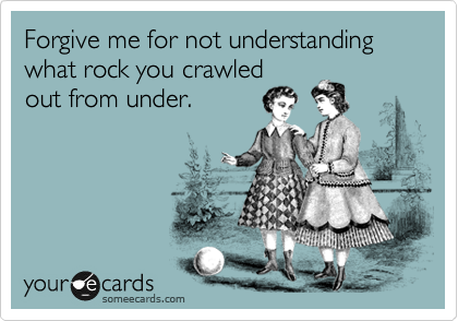 Forgive me for not understanding what rock you crawled out from under.