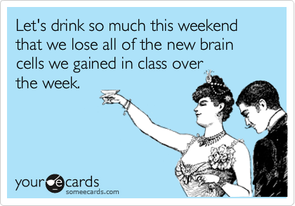 Let's drink so much this weekend that we lose all of the new brain cells we gained in class over the week.