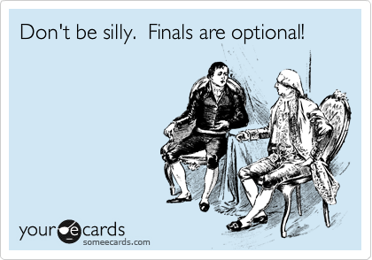 Don't be silly.  Finals are optional!