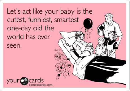 Let's act like your baby is the cutest, funniest, smartest one-day old the world has ever seen.