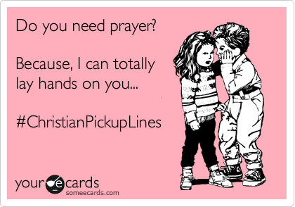 Do you need prayer?  Because, I can totally lay hands on you...  %23ChristianPickupLines