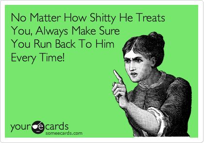 No Matter How Shitty He Treats You, Always Make Sure You Run Back To Him Every Time!