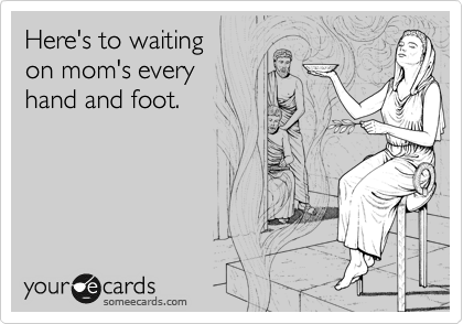 Here's to waiting on mom's every hand and foot.