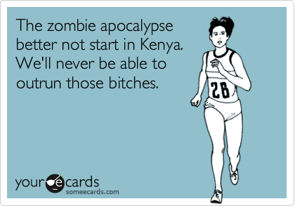 The zombie apocalypse better not start in Kenya. We'll never be able to outrun those bitches.